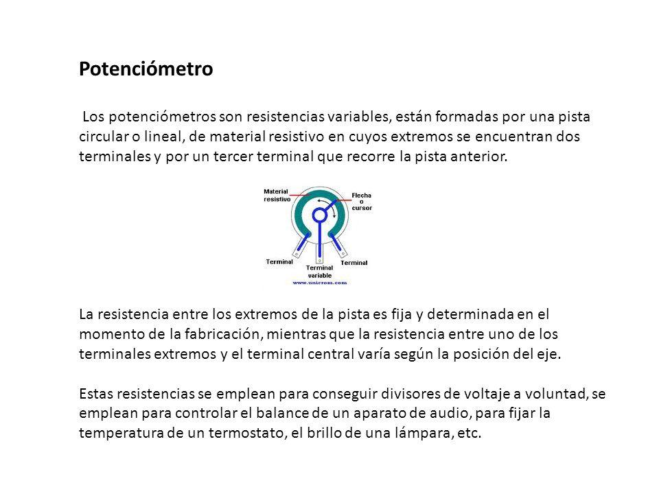 Potenciómetro Los potenciómetros son resistencias variables, están formadas por una pista circular o lineal, de material resistivo en cuyos extremos s