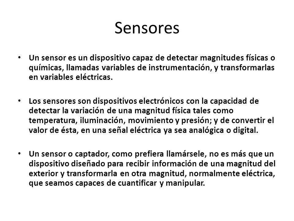 Sensores Un sensor es un dispositivo capaz de detectar magnitudes físicas o químicas, llamadas variables de instrumentación, y transformarlas en varia