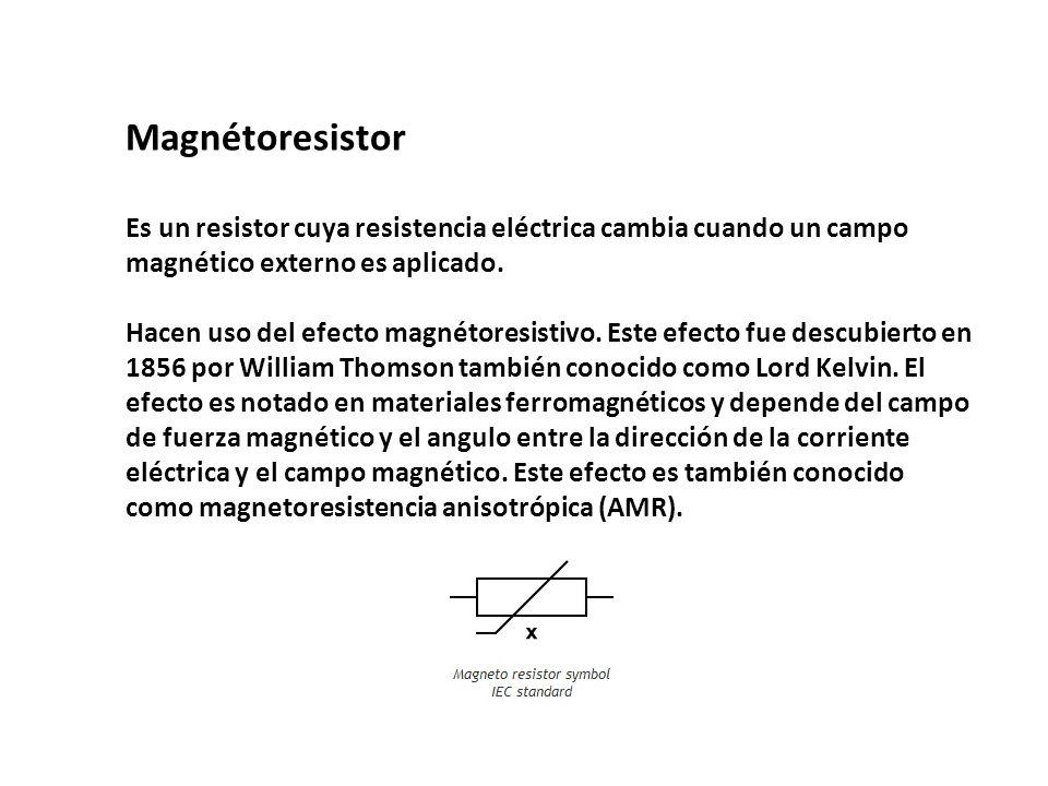 Magnétoresistor Es un resistor cuya resistencia eléctrica cambia cuando un campo magnético externo es aplicado. Hacen uso del efecto magnétoresistivo.