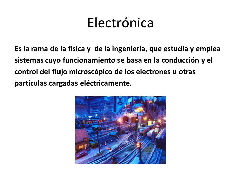 Electrónica Es la rama de la física y de la ingeniería, que estudia y emplea sistemas cuyo funcionamiento se basa en la conducción y el control del fl
