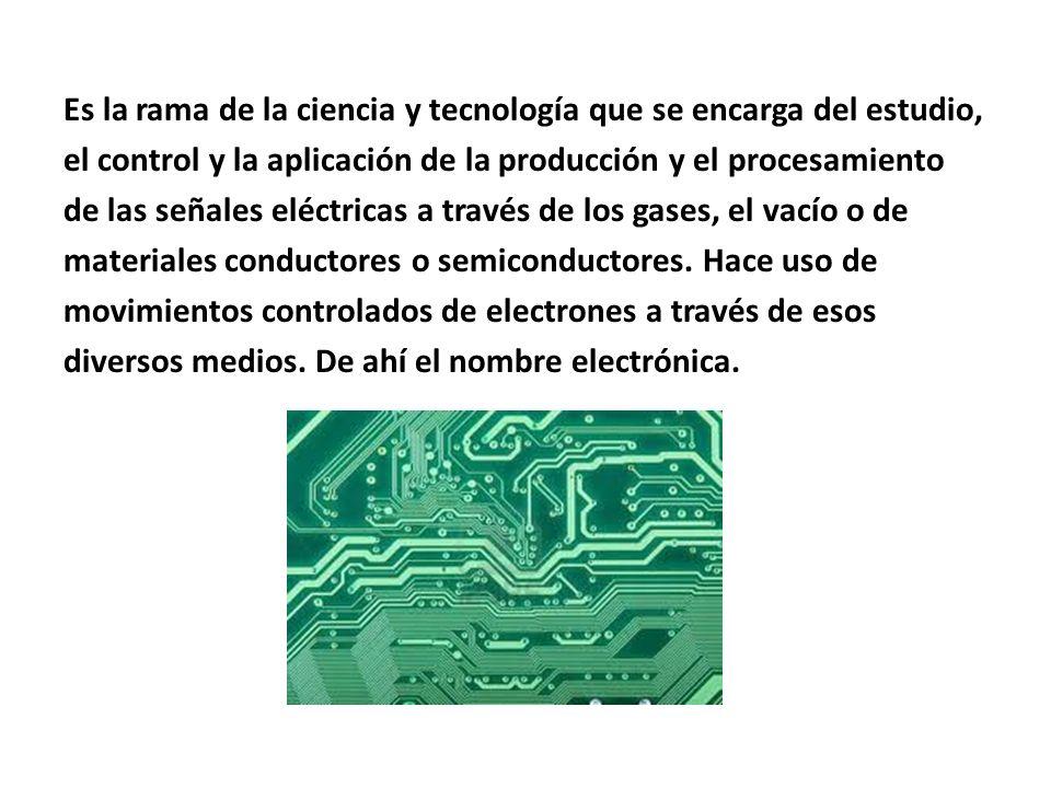 Es la rama de la ciencia y tecnología que se encarga del estudio, el control y la aplicación de la producción y el procesamiento de las señales eléctr