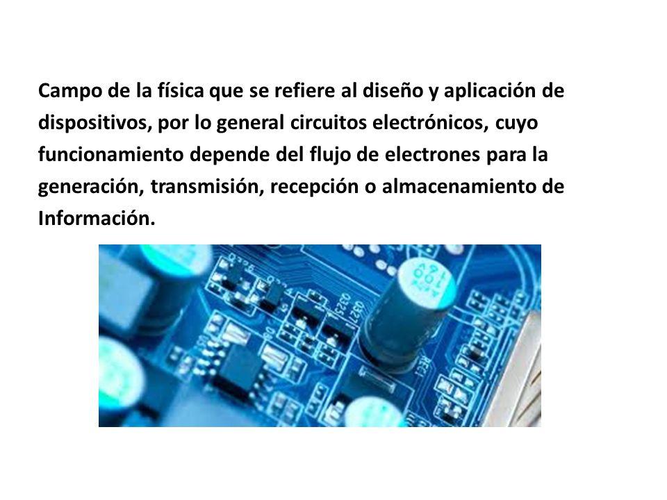 Campo de la física que se refiere al diseño y aplicación de dispositivos, por lo general circuitos electrónicos, cuyo funcionamiento depende del flujo