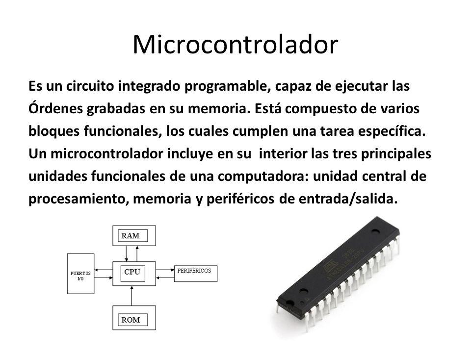 Microcontrolador Es un circuito integrado programable, capaz de ejecutar las Órdenes grabadas en su memoria. Está compuesto de varios bloques funciona