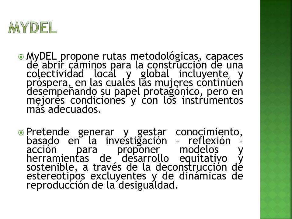 MyDEL propone rutas metodológicas, capaces de abrir caminos para la construcción de una colectividad local y global incluyente y próspera, en las cuales las mujeres continúen desempeñando su papel protagónico, pero en mejores condiciones y con los instrumentos más adecuados.