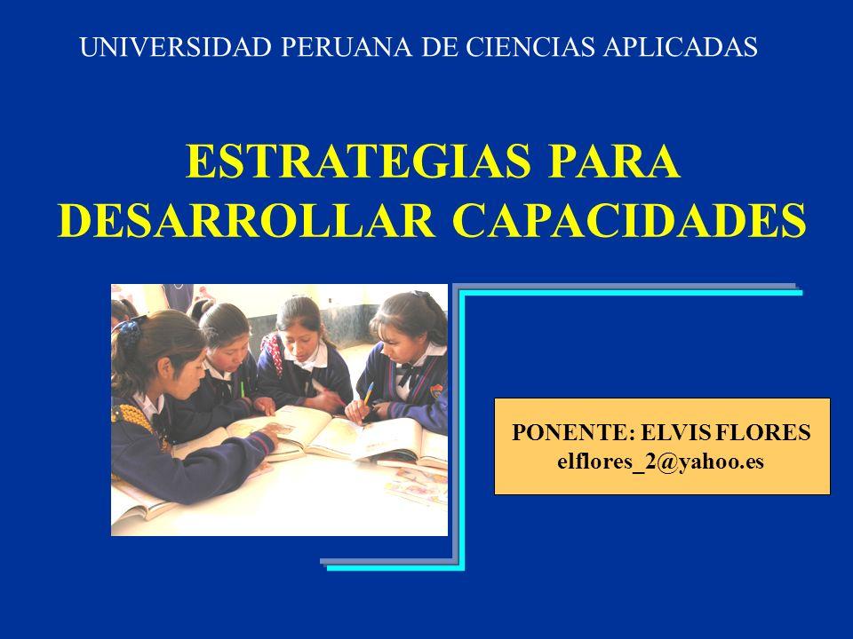 ESTRATEGIAS PARA DESARROLLAR CAPACIDADES PONENTE: ELVIS FLORES elflores_2@yahoo.es UNIVERSIDAD PERUANA DE CIENCIAS APLICADAS