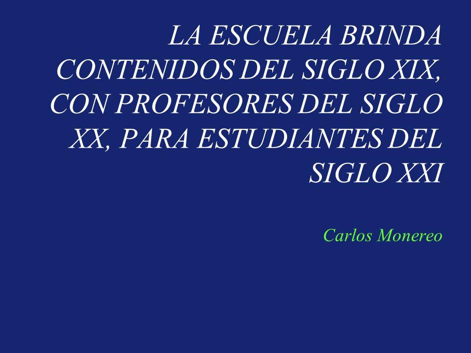 LA ESCUELA BRINDA CONTENIDOS DEL SIGLO XIX, CON PROFESORES DEL SIGLO XX, PARA ESTUDIANTES DEL SIGLO XXI Carlos Monereo