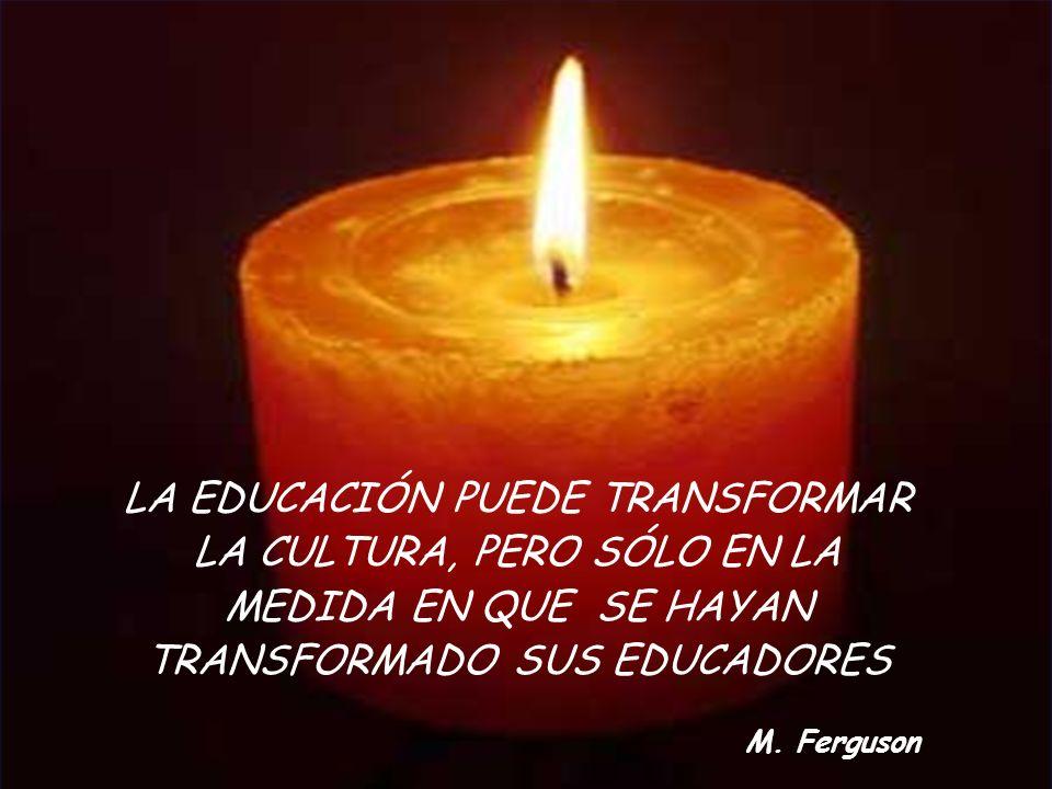 LA EDUCACIÓN PUEDE TRANSFORMAR LA CULTURA, PERO SÓLO EN LA MEDIDA EN QUE SE HAYAN TRANSFORMADO SUS EDUCADORES M. Ferguson