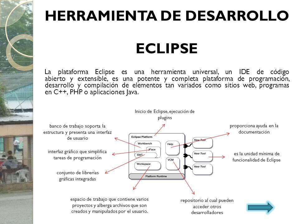 HERRAMIENTA DE DESARROLLO ECLIPSE La plataforma Eclipse es una herramienta universal, un IDE de código abierto y extensible, es una potente y completa