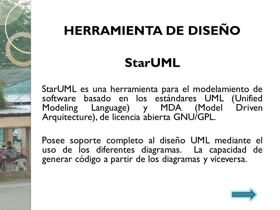 HERRAMIENTA DE DISEÑO StarUML StarUML es una herramienta para el modelamiento de software basado en los estándares UML (Unified Modeling Language) y M
