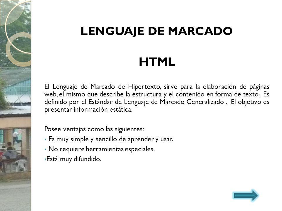 LENGUAJE DE MARCADO HTML El Lenguaje de Marcado de Hipertexto, sirve para la elaboración de páginas web, el mismo que describe la estructura y el cont