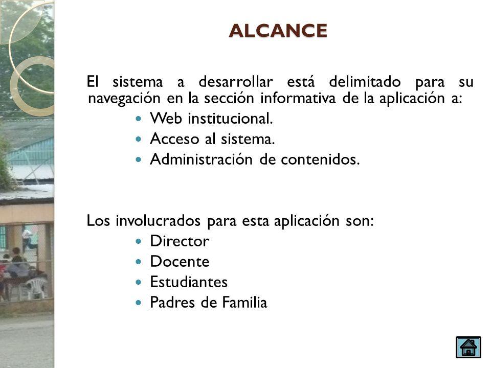 ALCANCE El sistema a desarrollar está delimitado para su navegación en la sección informativa de la aplicación a: Web institucional. Acceso al sistema