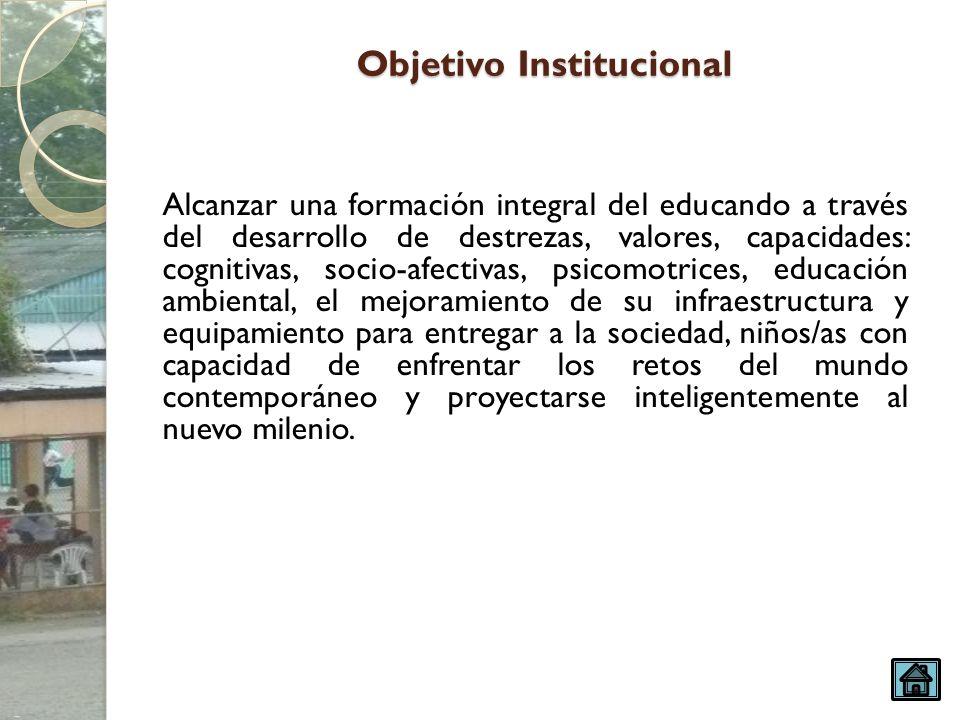 Objetivo Institucional Alcanzar una formación integral del educando a través del desarrollo de destrezas, valores, capacidades: cognitivas, socio-afec