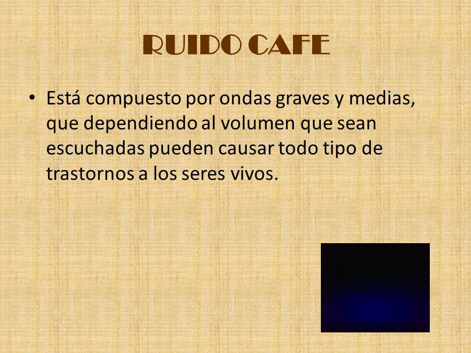 RUIDO CAFE Está compuesto por ondas graves y medias, que dependiendo al volumen que sean escuchadas pueden causar todo tipo de trastornos a los seres