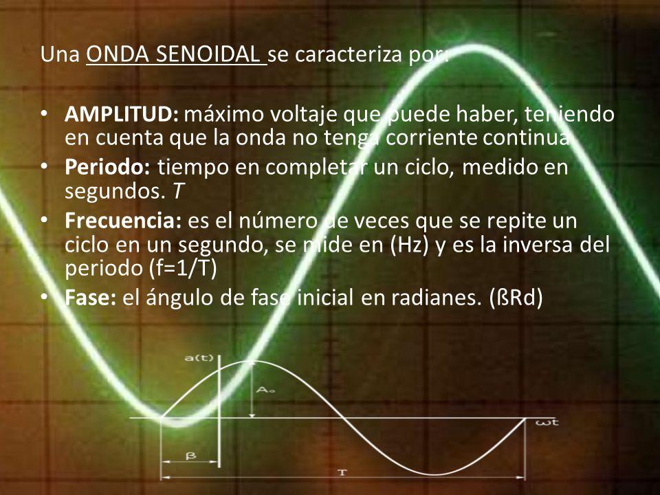 Una ONDA SENOIDAL se caracteriza por: AMPLITUD: máximo voltaje que puede haber, teniendo en cuenta que la onda no tenga corriente continua. Periodo: t