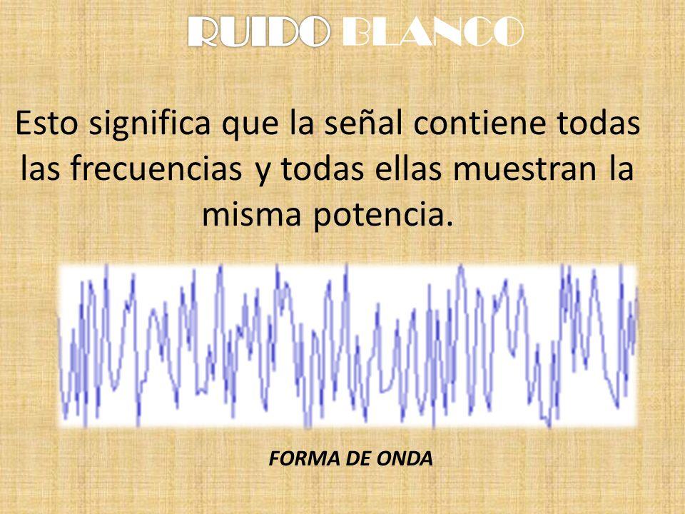 Esto significa que la señal contiene todas las frecuencias y todas ellas muestran la misma potencia. FORMA DE ONDA