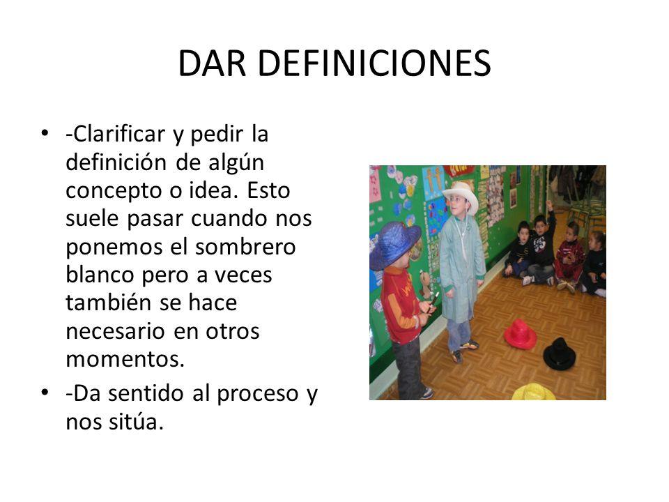 DAR DEFINICIONES -Clarificar y pedir la definición de algún concepto o idea. Esto suele pasar cuando nos ponemos el sombrero blanco pero a veces tambi