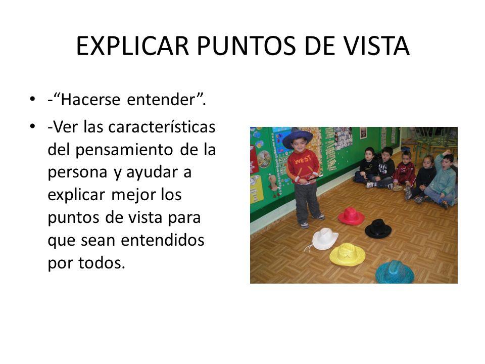 EXPLICAR PUNTOS DE VISTA -Hacerse entender. -Ver las características del pensamiento de la persona y ayudar a explicar mejor los puntos de vista para