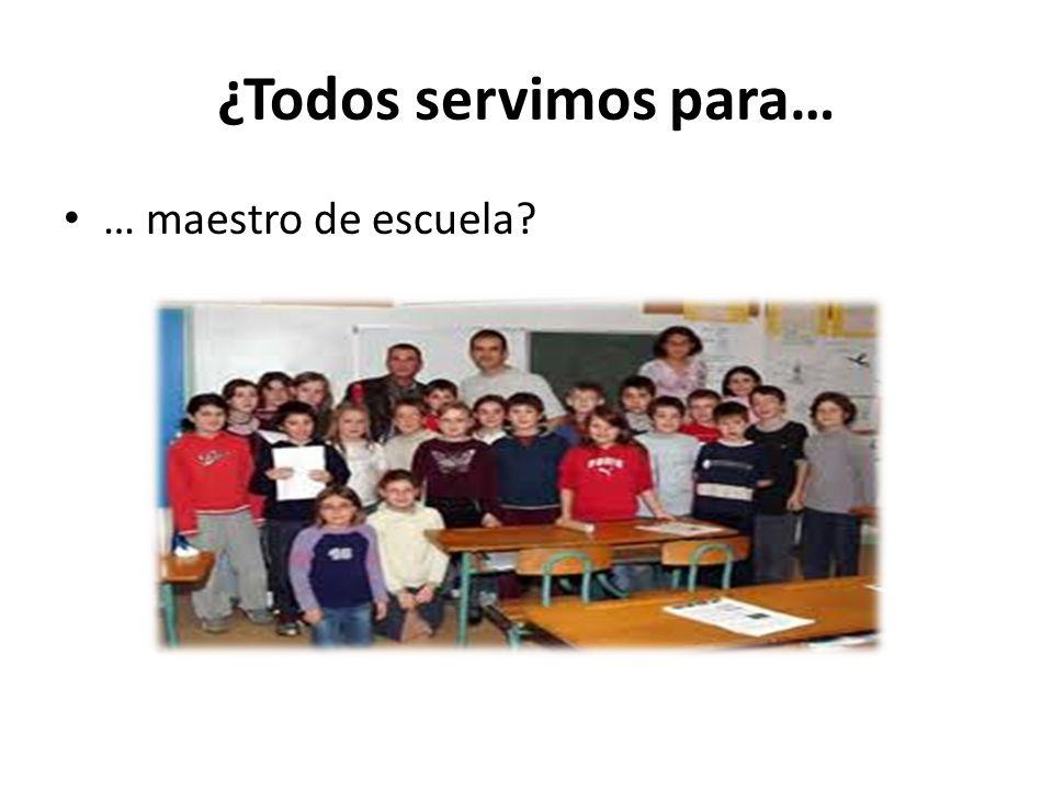 ¿Todos servimos para… … maestro de escuela