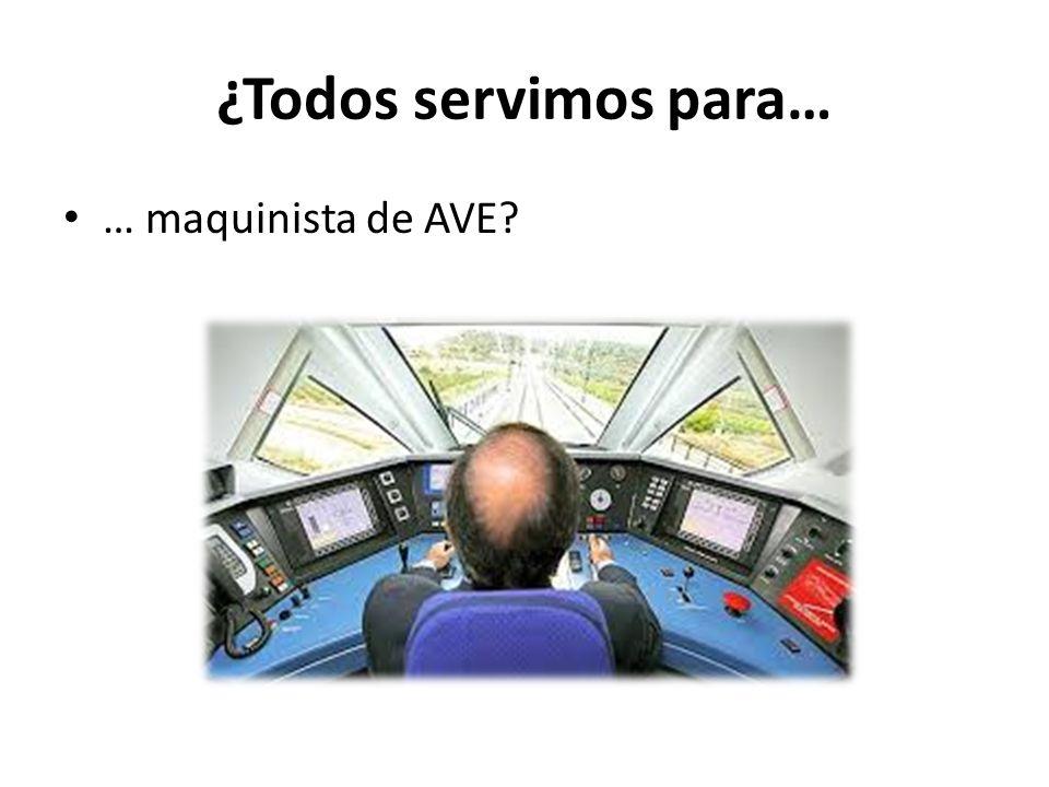 ¿Todos servimos para… … maquinista de AVE