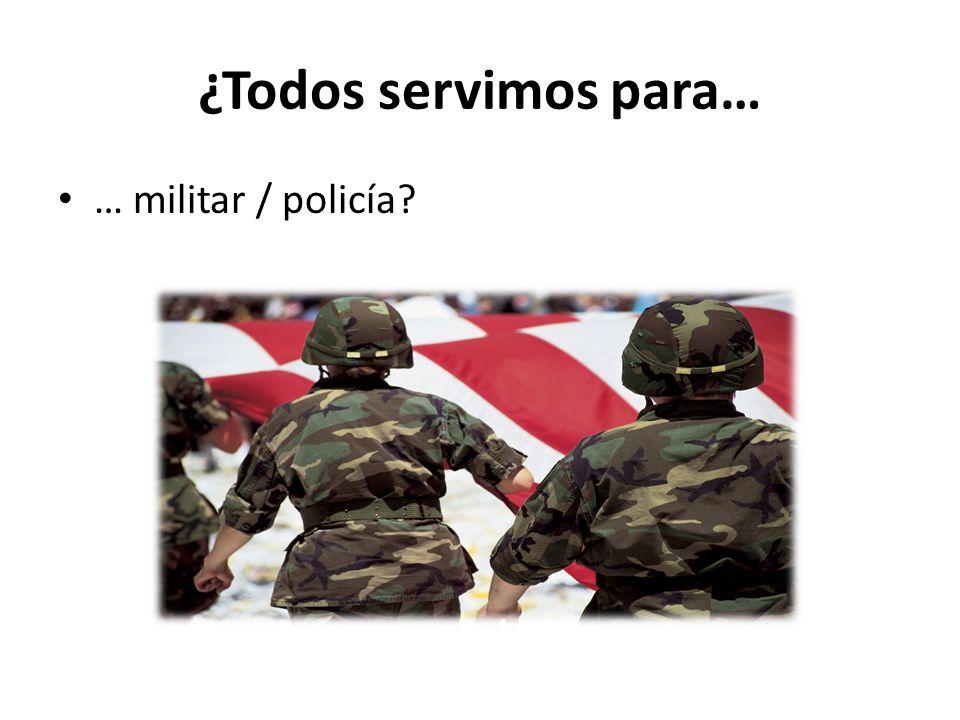 ¿Todos servimos para… … militar / policía