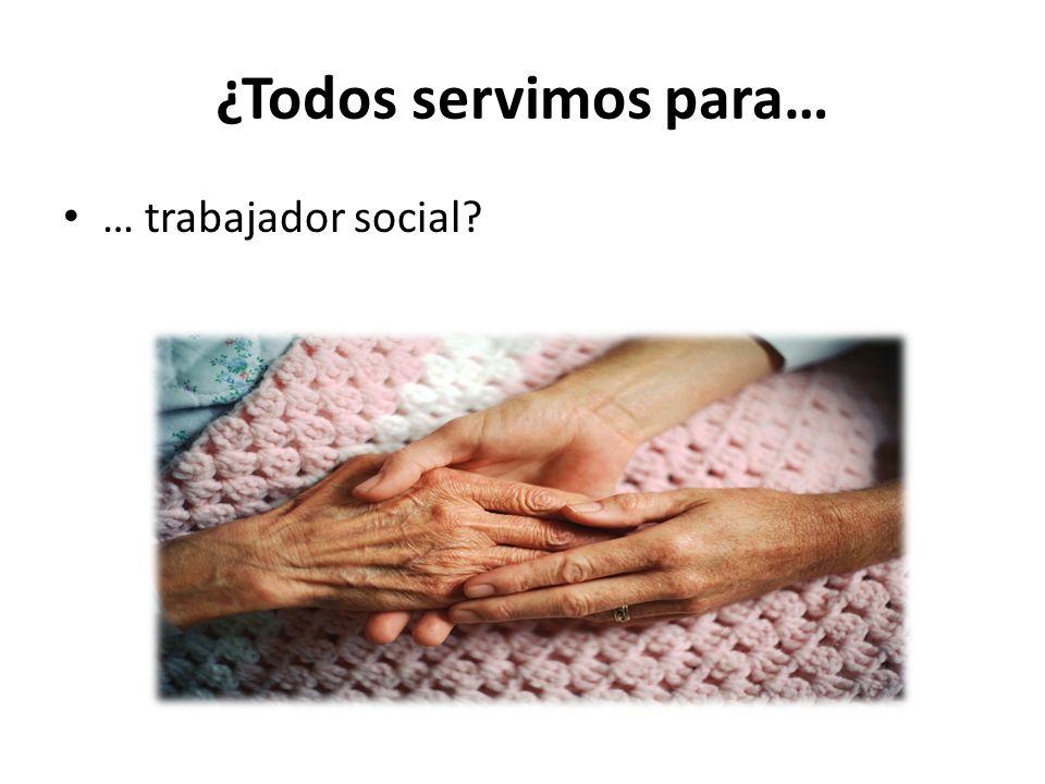 ¿Todos servimos para… … trabajador social