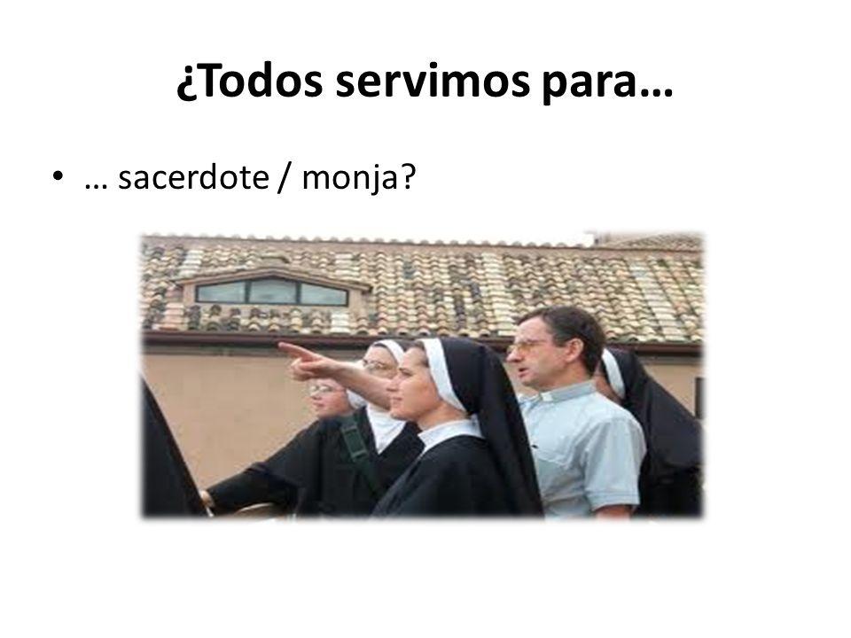 ¿Todos servimos para… … sacerdote / monja