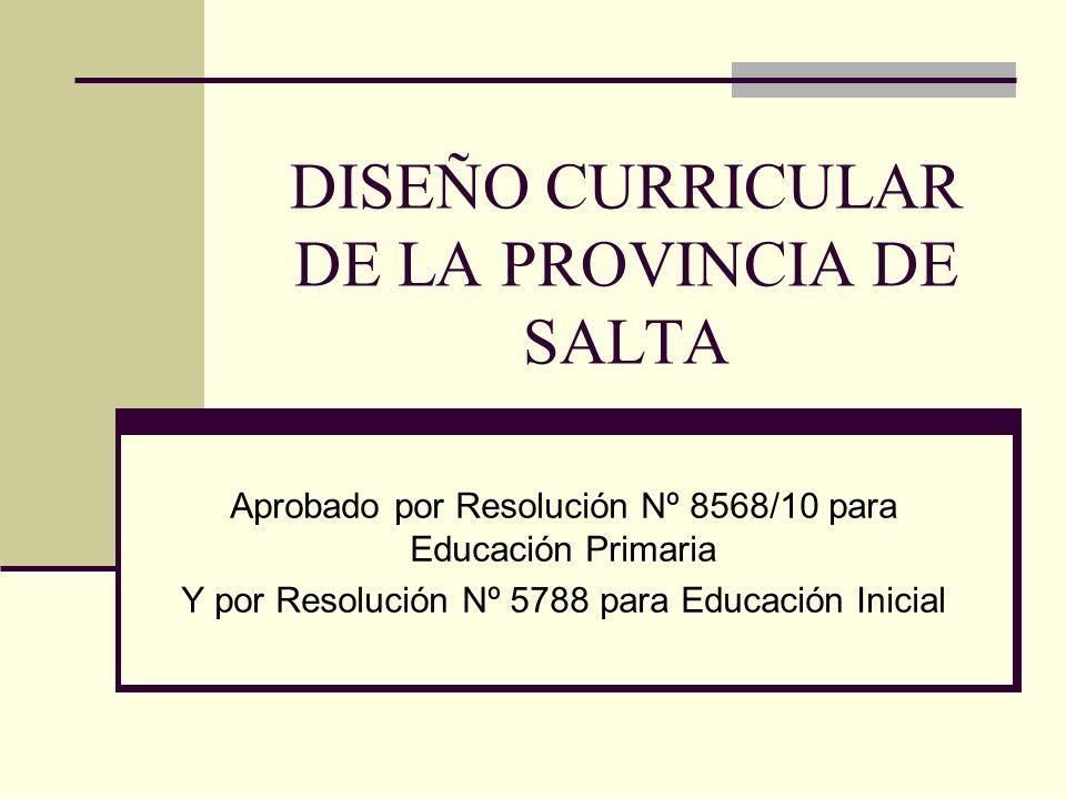 DISEÑO CURRICULAR DE LA PROVINCIA DE SALTA Aprobado por Resolución Nº 8568/10 para Educación Primaria Y por Resolución Nº 5788 para Educación Inicial