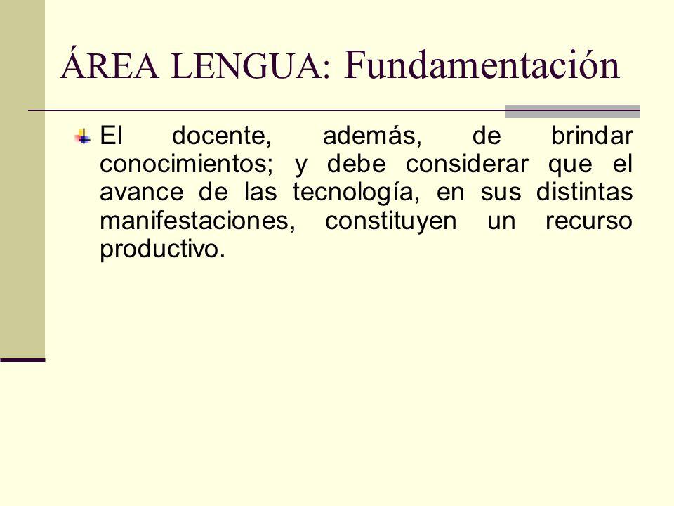 ÁREA LENGUA: Fundamentación El docente, además, de brindar conocimientos; y debe considerar que el avance de las tecnología, en sus distintas manifest