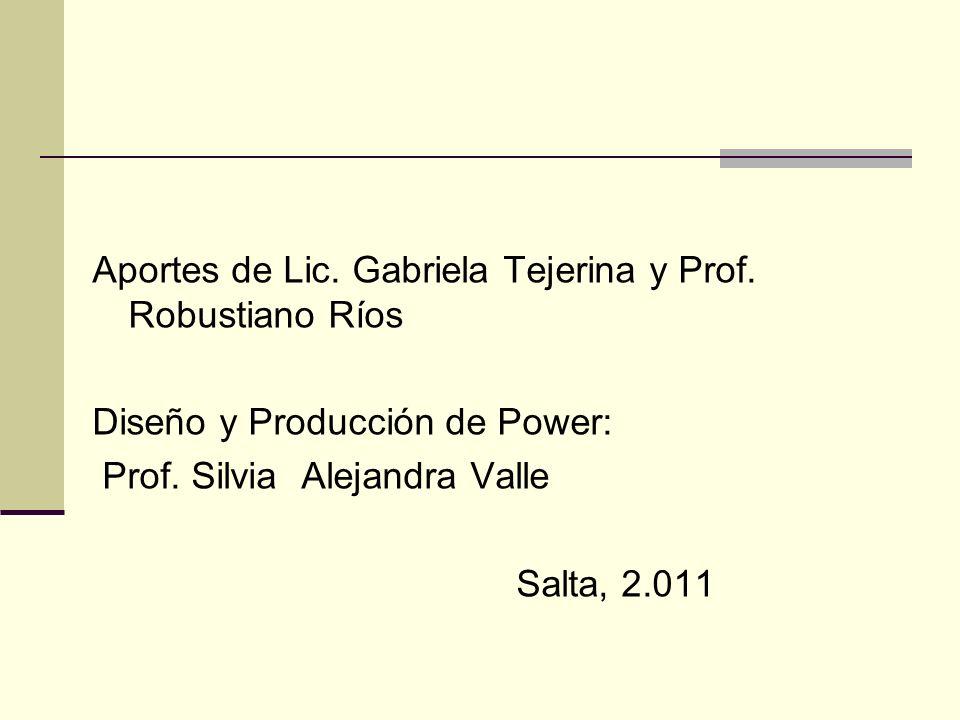 Aportes de Lic. Gabriela Tejerina y Prof. Robustiano Ríos Diseño y Producción de Power: Prof. Silvia Alejandra Valle Salta, 2.011