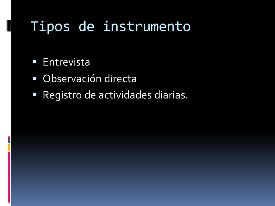 Tipos de instrumento Entrevista Observación directa Registro de actividades diarias.