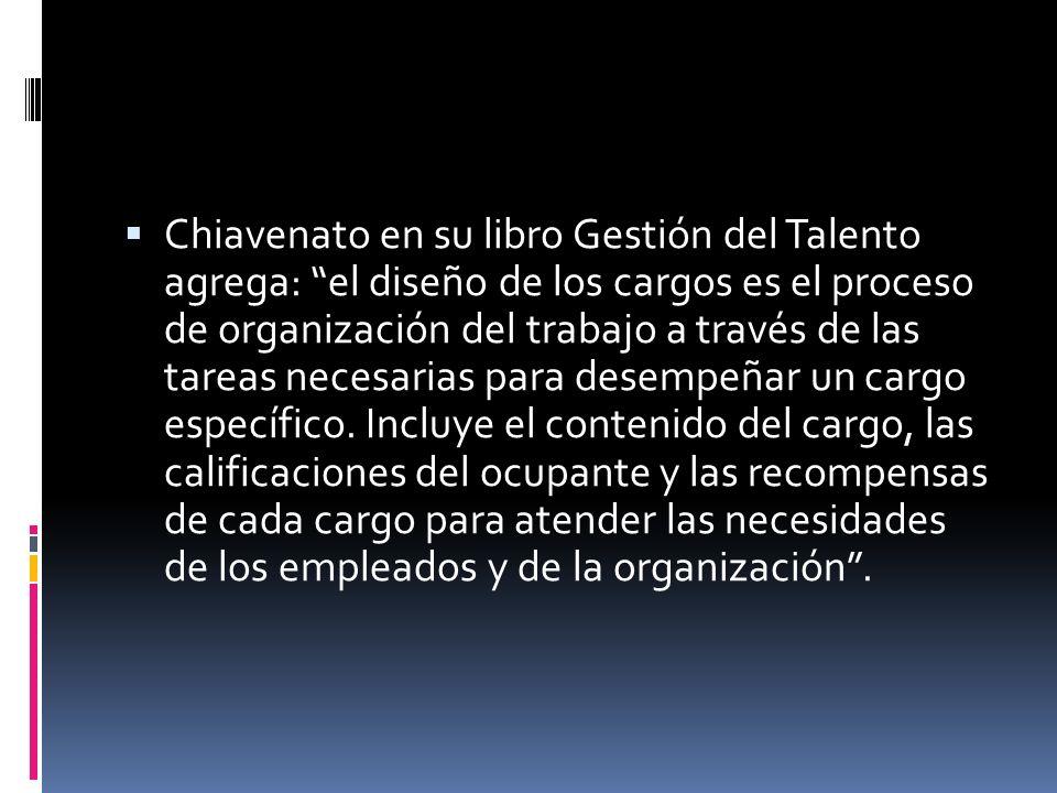Chiavenato en su libro Gestión del Talento agrega: el diseño de los cargos es el proceso de organización del trabajo a través de las tareas necesarias para desempeñar un cargo específico.