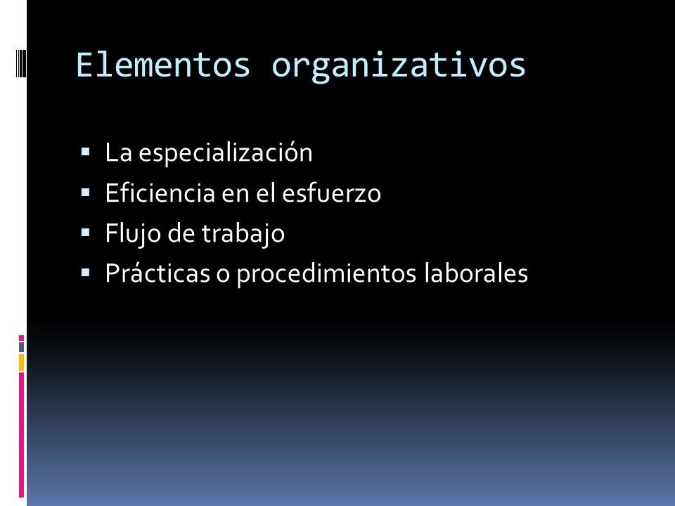 Elementos organizativos La especialización Eficiencia en el esfuerzo Flujo de trabajo Prácticas o procedimientos laborales
