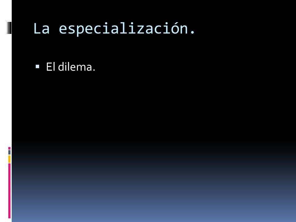 La especialización. El dilema.
