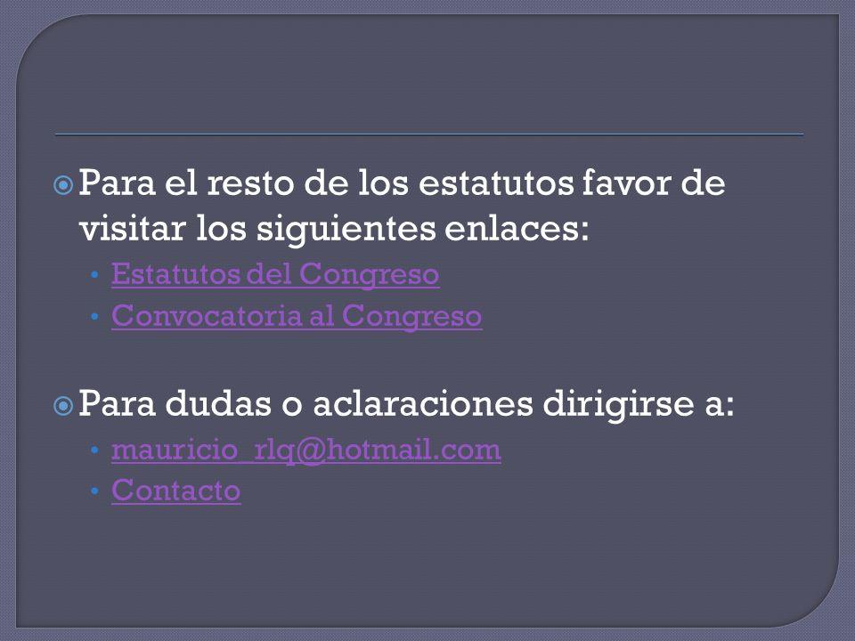 Para el resto de los estatutos favor de visitar los siguientes enlaces: Estatutos del Congreso Convocatoria al Congreso Para dudas o aclaraciones dirigirse a: mauricio_rlq@hotmail.com Contacto