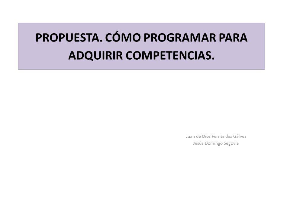 PROPUESTA. CÓMO PROGRAMAR PARA ADQUIRIR COMPETENCIAS. Juan de Dios Fernández Gálvez Jesús Domingo Segovia
