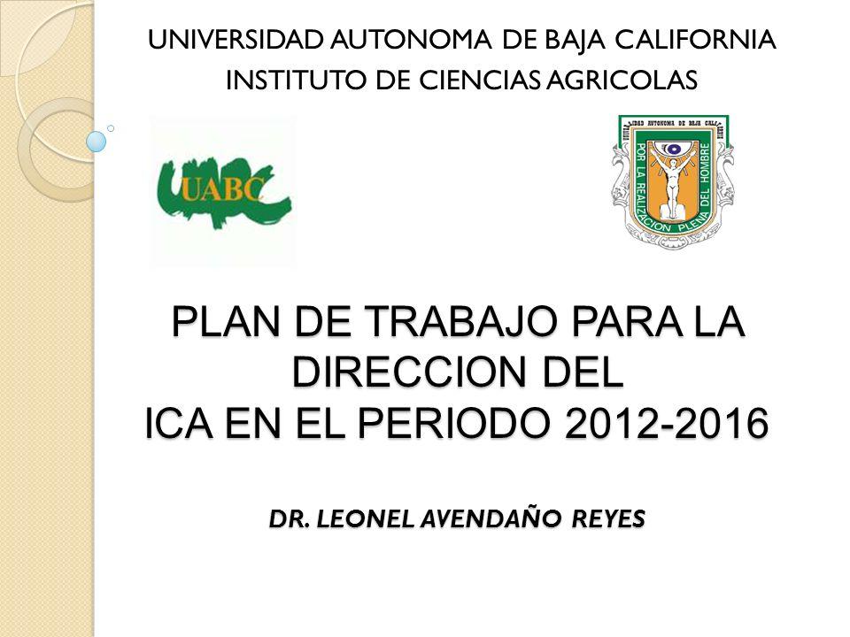 PLAN DE TRABAJO PARA LA DIRECCION DEL ICA EN EL PERIODO 2012-2016 DR. LEONEL AVENDAÑO REYES UNIVERSIDAD AUTONOMA DE BAJA CALIFORNIA INSTITUTO DE CIENC