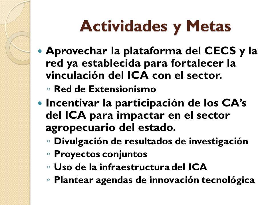 Actividades y Metas Aprovechar la plataforma del CECS y la red ya establecida para fortalecer la vinculación del ICA con el sector. Red de Extensionis