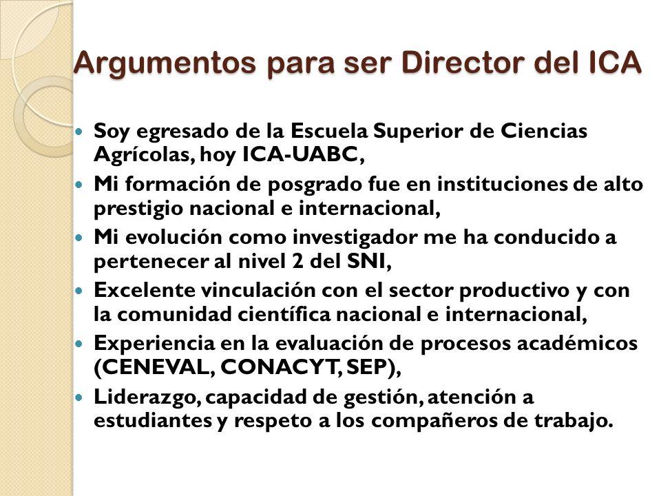 Argumentos para ser Director del ICA Soy egresado de la Escuela Superior de Ciencias Agrícolas, hoy ICA-UABC, Mi formación de posgrado fue en instituc