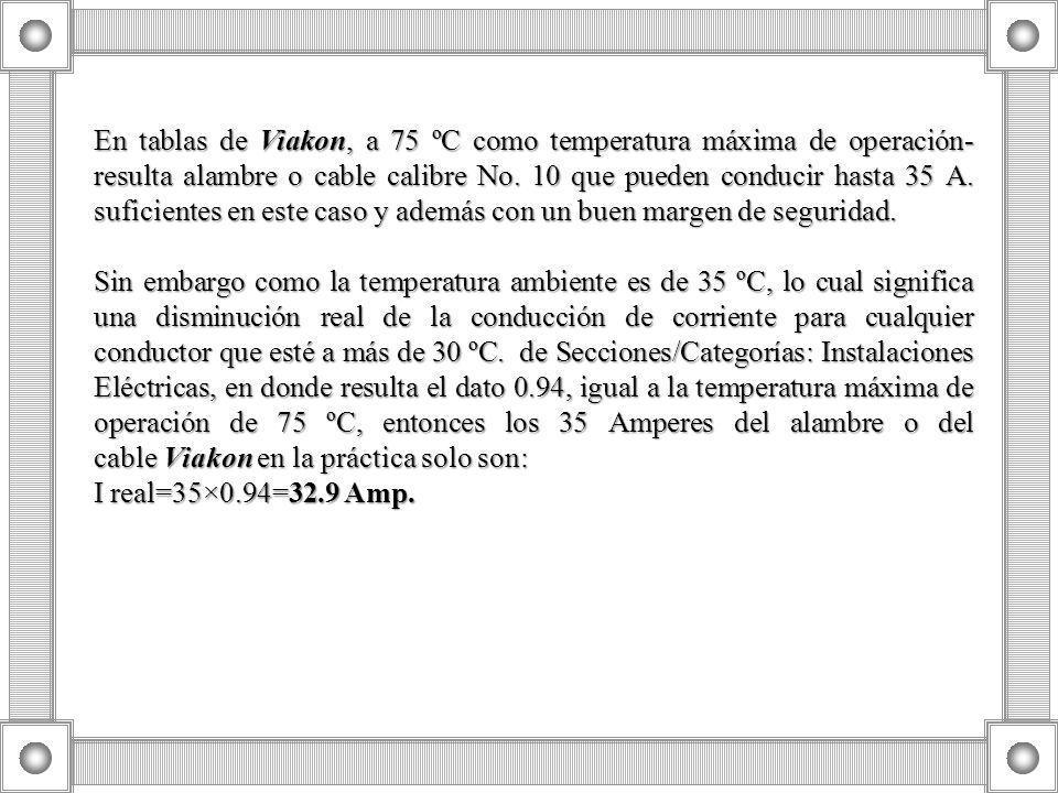 En tablas de Viakon, a 75 ºC como temperatura máxima de operación- resulta alambre o cable calibre No. 10 que pueden conducir hasta 35 A. suficientes