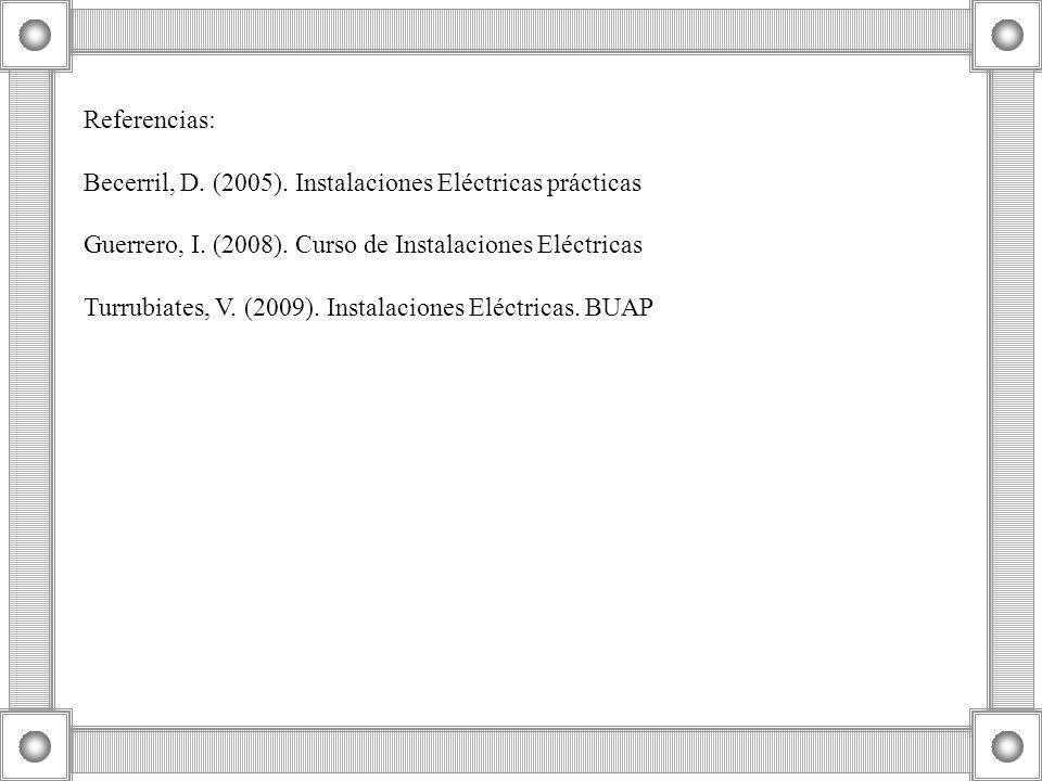 Referencias: Becerril, D. (2005). Instalaciones Eléctricas prácticas Guerrero, I. (2008). Curso de Instalaciones Eléctricas Turrubiates, V. (2009). In