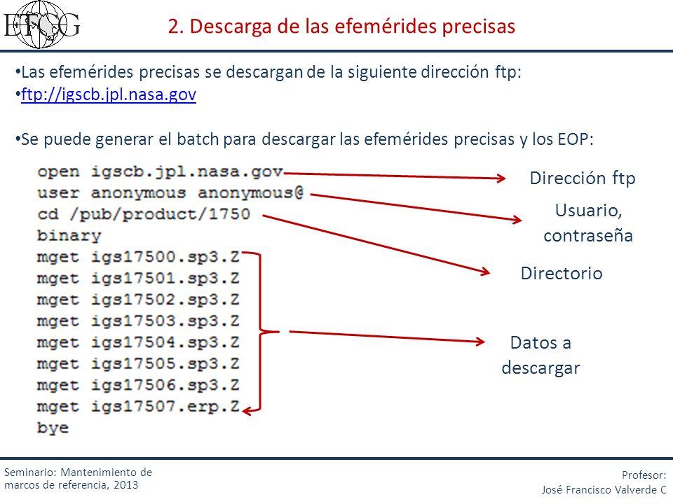 Seminario: Mantenimiento de marcos de referencia, 2013 Profesor: José Francisco Valverde C 2. Descarga de las efemérides precisas Las efemérides preci