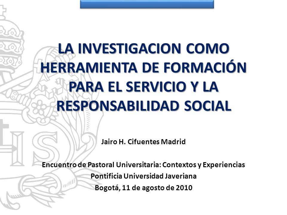 LA INVESTIGACION COMO HERRAMIENTA DE FORMACIÓN PARA EL SERVICIO Y LA RESPONSABILIDAD SOCIAL Jairo H. Cifuentes Madrid Encuentro de Pastoral Universita