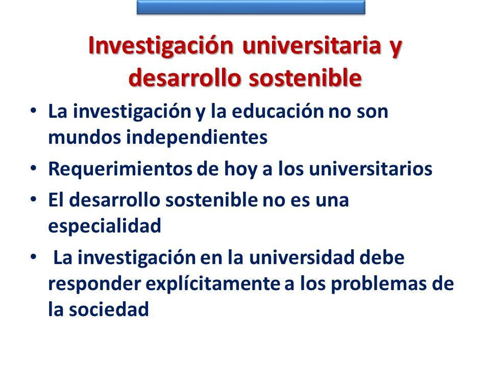 Investigación universitaria y desarrollo sostenible La investigación y la educación no son mundos independientes Requerimientos de hoy a los universit
