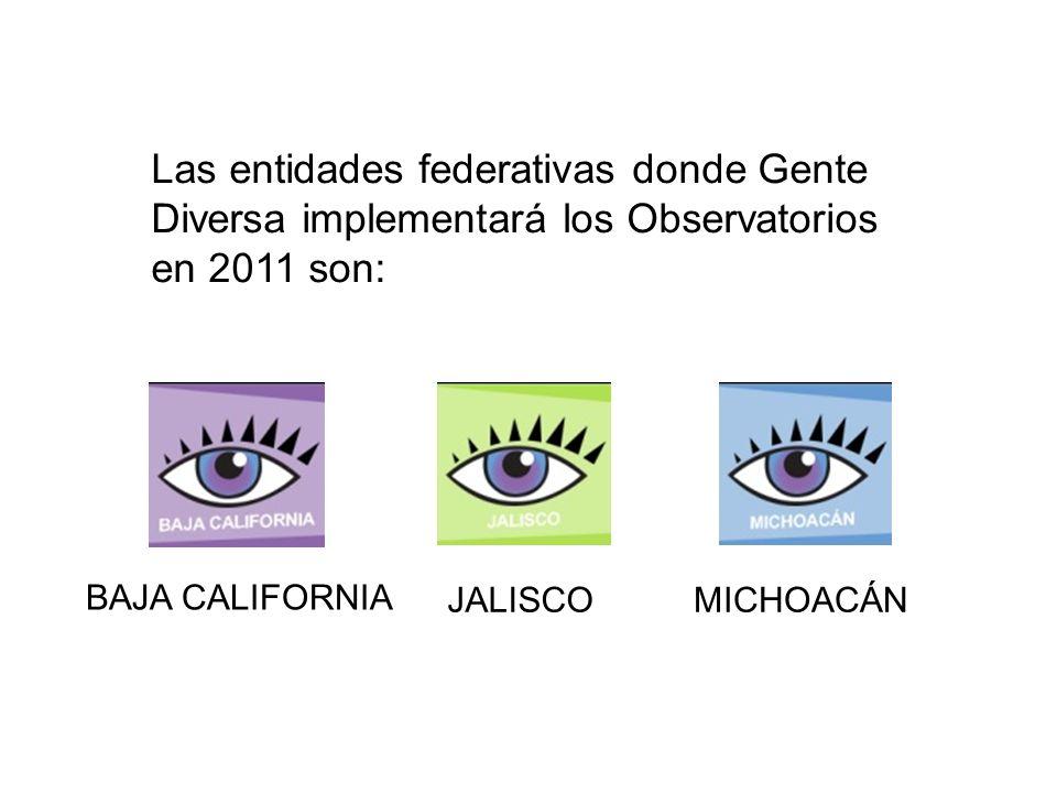 Las entidades federativas donde Gente Diversa implementará los Observatorios en 2011 son: BAJA CALIFORNIA JALISCOMICHOACÁN