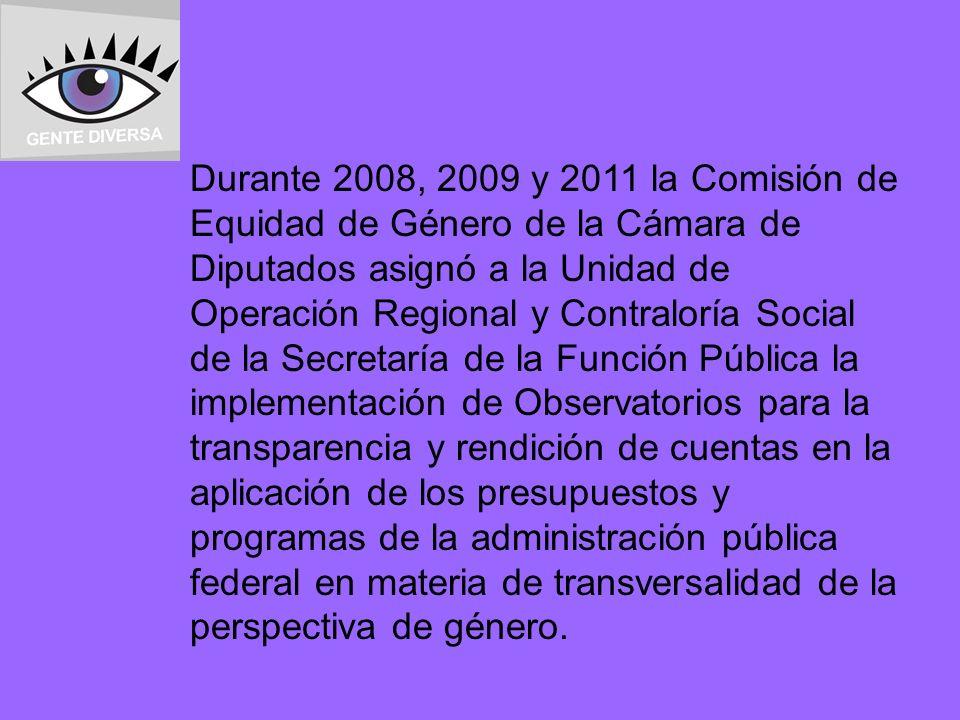 Durante 2008, 2009 y 2011 la Comisión de Equidad de Género de la Cámara de Diputados asignó a la Unidad de Operación Regional y Contraloría Social de la Secretaría de la Función Pública la implementación de Observatorios para la transparencia y rendición de cuentas en la aplicación de los presupuestos y programas de la administración pública federal en materia de transversalidad de la perspectiva de género.