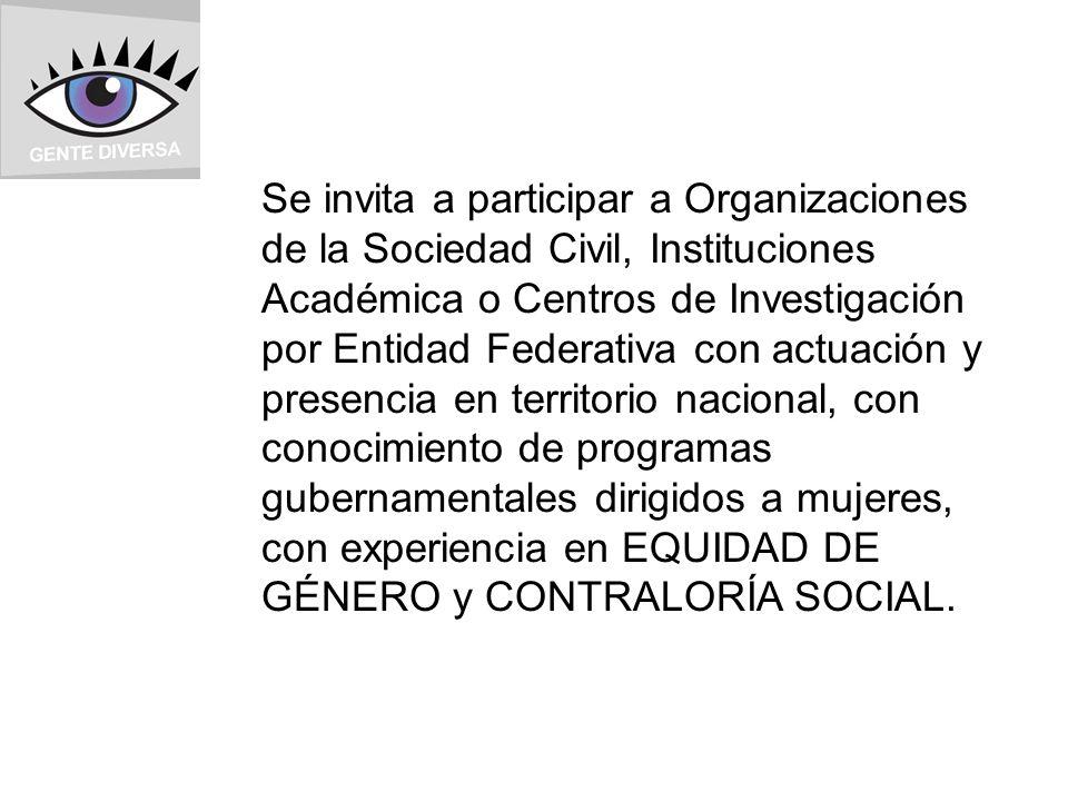 Se invita a participar a Organizaciones de la Sociedad Civil, Instituciones Académica o Centros de Investigación por Entidad Federativa con actuación y presencia en territorio nacional, con conocimiento de programas gubernamentales dirigidos a mujeres, con experiencia en EQUIDAD DE GÉNERO y CONTRALORÍA SOCIAL.