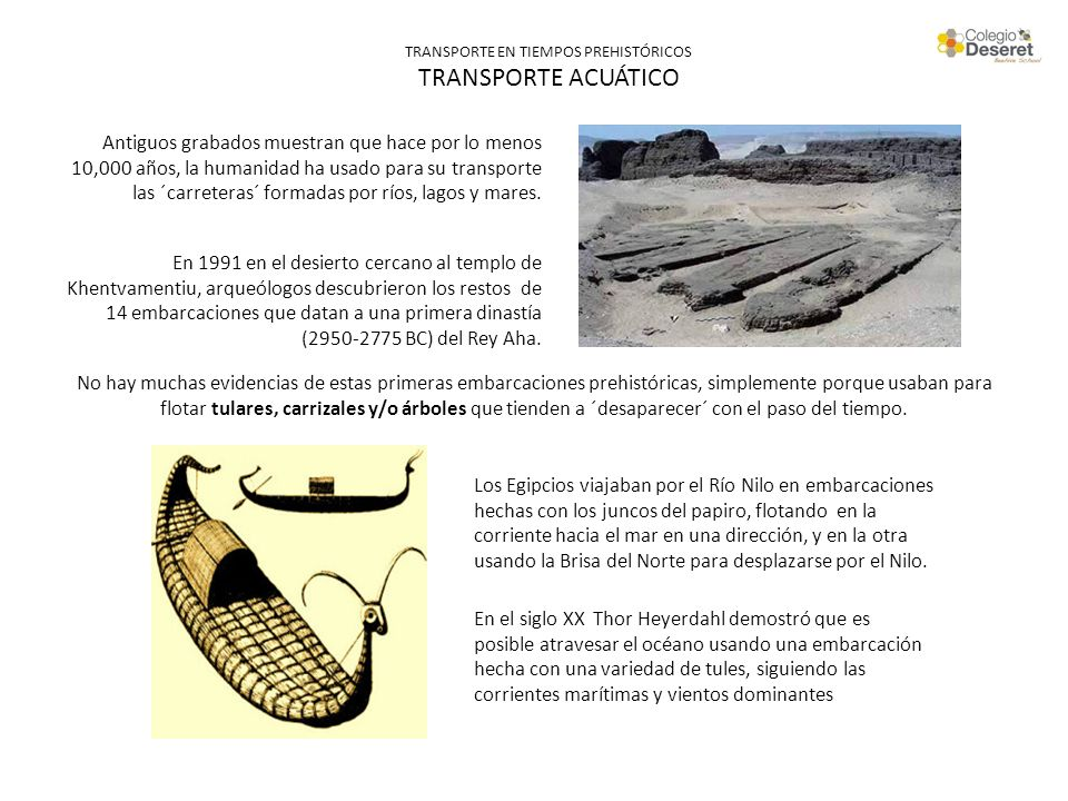 TRANSPORTE EN TIEMPOS PREHISTÓRICOS TRANSPORTE ACUÁTICO Antiguos grabados muestran que hace por lo menos 10,000 años, la humanidad ha usado para su tr