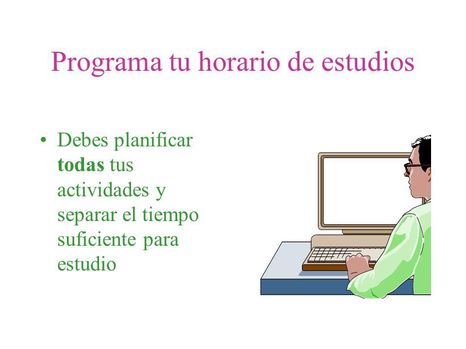 Programa tu horario de estudios Debes planificar todas tus actividades y separar el tiempo suficiente para estudio