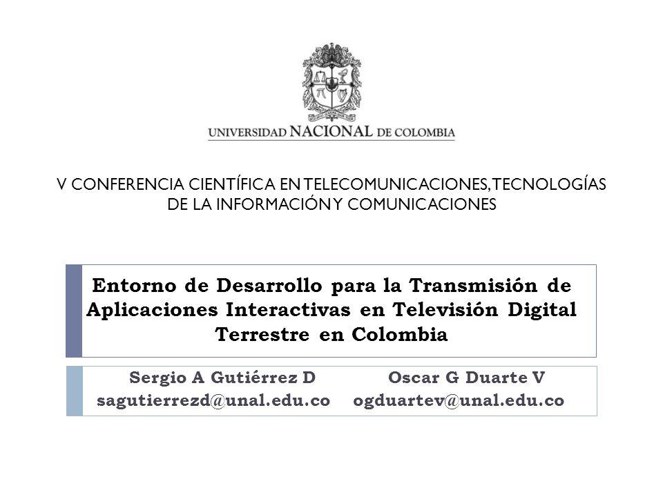 Entorno de Desarrollo para la Transmisión de Aplicaciones Interactivas en Televisión Digital Terrestre en Colombia Sergio A Gutiérrez D Oscar G Duarte