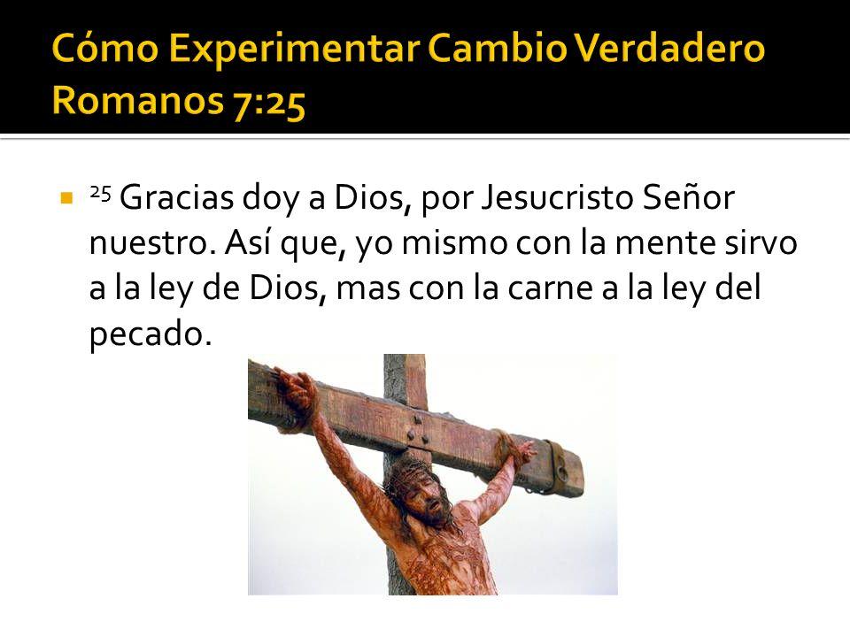 25 Gracias doy a Dios, por Jesucristo Señor nuestro. Así que, yo mismo con la mente sirvo a la ley de Dios, mas con la carne a la ley del pecado.